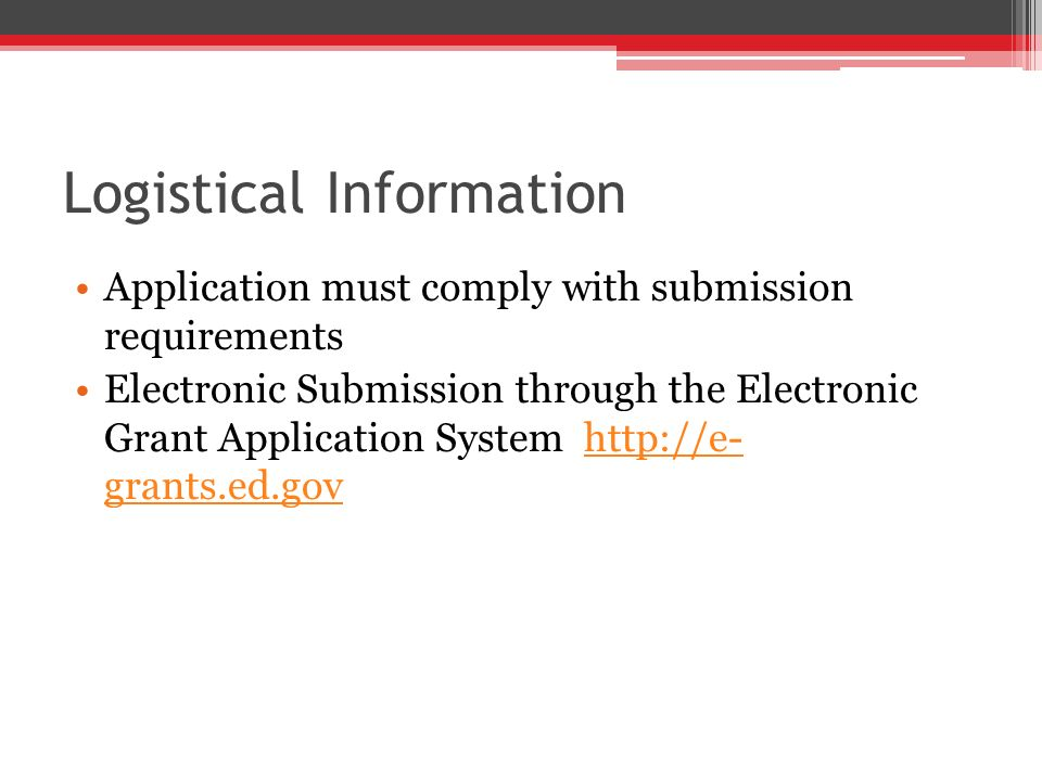 Logistical Information Application must comply with submission requirements Electronic Submission through the Electronic Grant Application System http://e- grants.ed.govhttp://e- grants.ed.gov