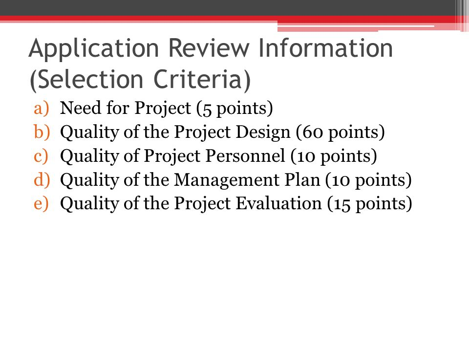 Application Review Information (Selection Criteria) a)Need for Project (5 points) b)Quality of the Project Design (60 points) c)Quality of Project Personnel (10 points) d)Quality of the Management Plan (10 points) e)Quality of the Project Evaluation (15 points)