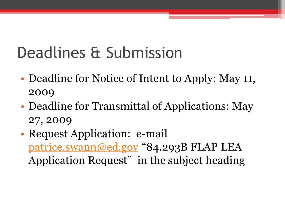 Deadlines & Submission Deadline for Notice of Intent to Apply: May 11, 2009 Deadline for Transmittal of Applications: May 27, 2009 Request Application: e-mail patrice.swann@ed.gov 84.293B FLAP LEA Application Request in the subject heading patrice.swann@ed.gov