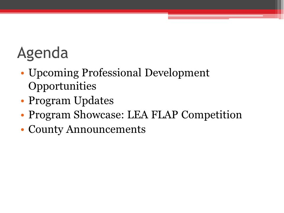 Agenda Upcoming Professional Development Opportunities Program Updates Program Showcase: LEA FLAP Competition County Announcements