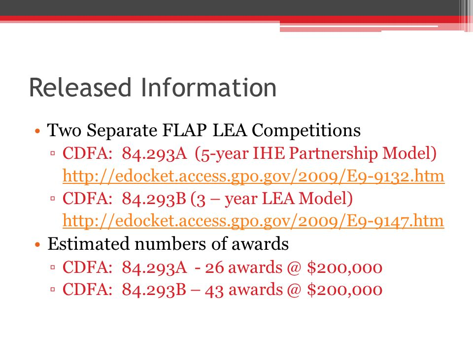 Released Information Two Separate FLAP LEA Competitions CDFA: 84.293A (5-year IHE Partnership Model) http://edocket.access.gpo.gov/2009/E9-9132.htm CDFA: 84.293B (3 – year LEA Model) http://edocket.access.gpo.gov/2009/E9-9147.htm Estimated numbers of awards CDFA: 84.293A - 26 awards @ $200,000 CDFA: 84.293B – 43 awards @ $200,000
