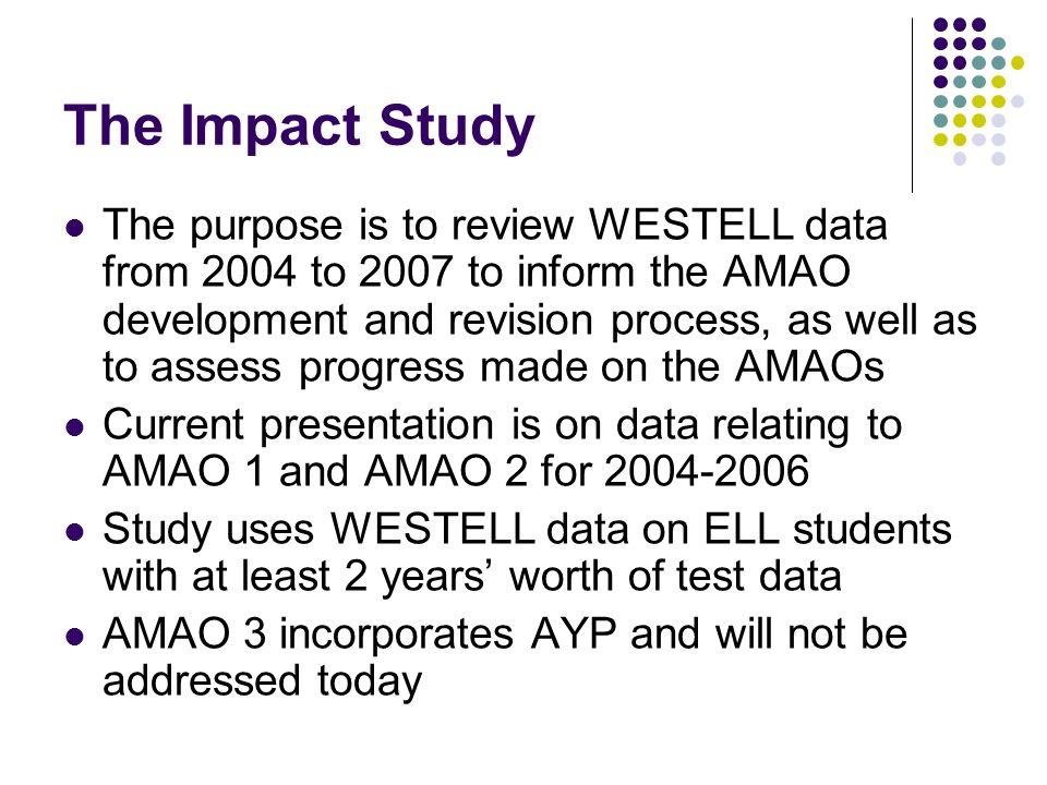 The Impact Study The purpose is to review WESTELL data from 2004 to 2007 to inform the AMAO development and revision process, as well as to assess progress made on the AMAOs Current presentation is on data relating to AMAO 1 and AMAO 2 for 2004-2006 Study uses WESTELL data on ELL students with at least 2 years worth of test data AMAO 3 incorporates AYP and will not be addressed today