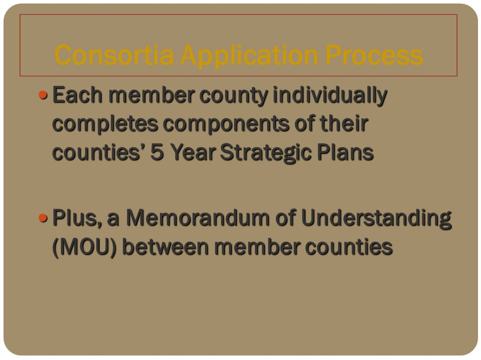 Consortia Application Process Each member county individually completes components of their counties 5 Year Strategic Plans Each member county individually completes components of their counties 5 Year Strategic Plans Plus, a Memorandum of Understanding (MOU) between member counties Plus, a Memorandum of Understanding (MOU) between member counties