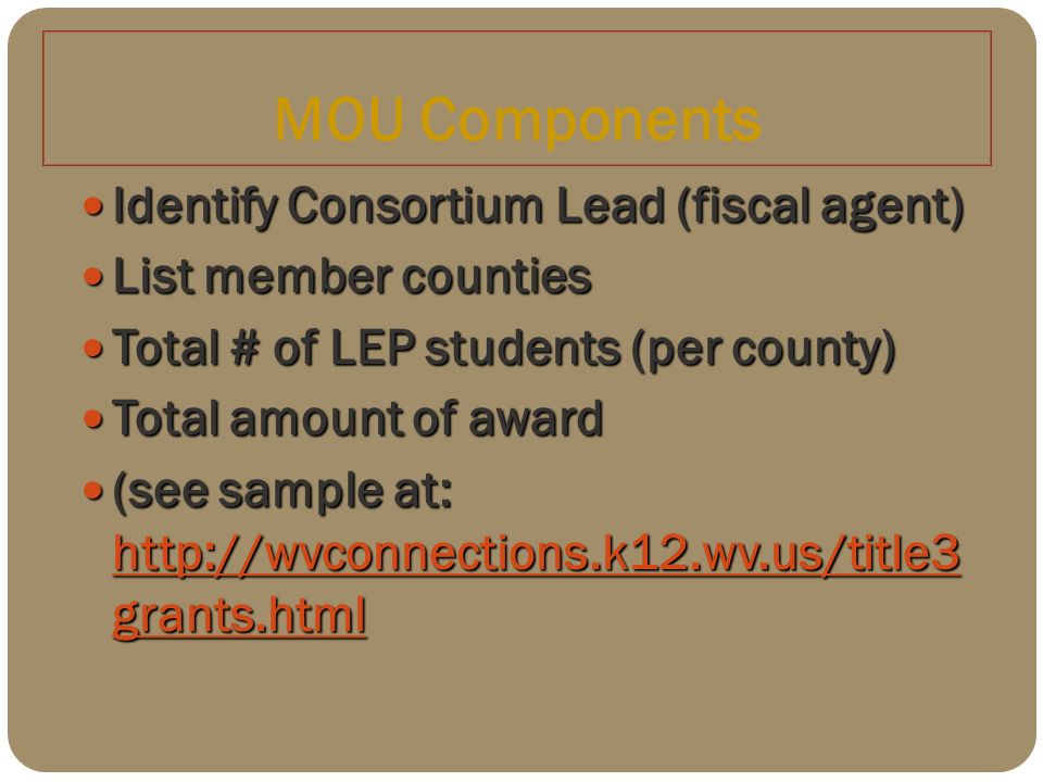 MOU Components Identify Consortium Lead (fiscal agent) Identify Consortium Lead (fiscal agent) List member counties List member counties Total # of LEP students (per county) Total # of LEP students (per county) Total amount of award Total amount of award (see sample at: http://wvconnections.k12.wv.us/title3 grants.html (see sample at: http://wvconnections.k12.wv.us/title3 grants.html http://wvconnections.k12.wv.us/title3 grants.html http://wvconnections.k12.wv.us/title3 grants.html