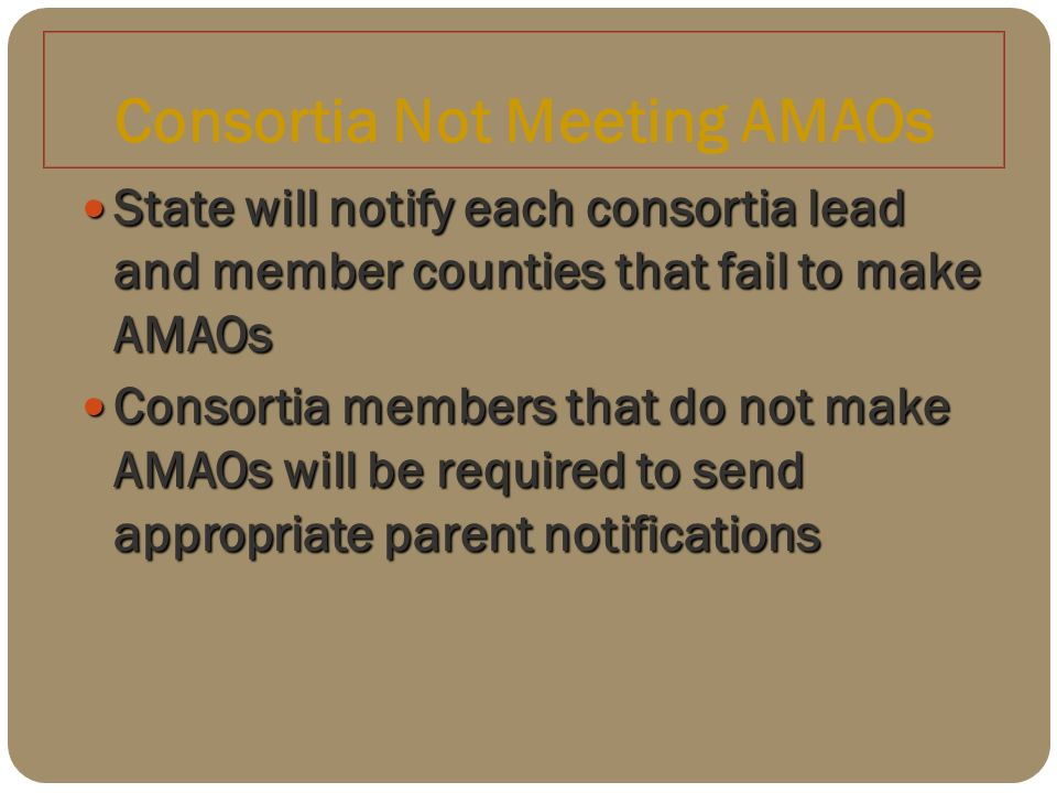 Consortia Not Meeting AMAOs State will notify each consortia lead and member counties that fail to make AMAOs State will notify each consortia lead and member counties that fail to make AMAOs Consortia members that do not make AMAOs will be required to send appropriate parent notifications Consortia members that do not make AMAOs will be required to send appropriate parent notifications