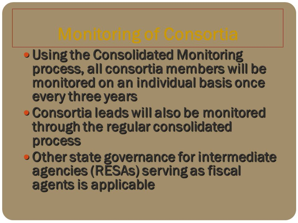 Monitoring of Consortia Using the Consolidated Monitoring process, all consortia members will be monitored on an individual basis once every three years Using the Consolidated Monitoring process, all consortia members will be monitored on an individual basis once every three years Consortia leads will also be monitored through the regular consolidated process Consortia leads will also be monitored through the regular consolidated process Other state governance for intermediate agencies (RESAs) serving as fiscal agents is applicable Other state governance for intermediate agencies (RESAs) serving as fiscal agents is applicable