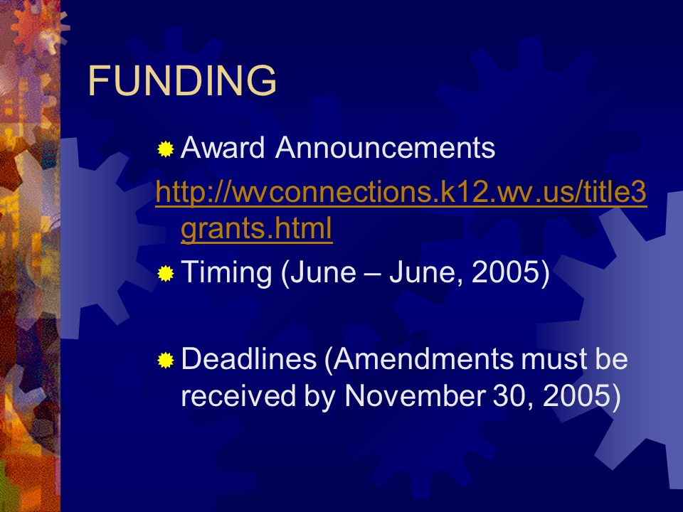 FUNDING Award Announcements http://wvconnections.k12.wv.us/title3 grants.html Timing (June – June, 2005) Deadlines (Amendments must be received by November 30, 2005)