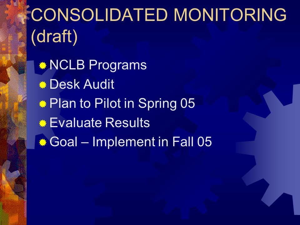 CONSOLIDATED MONITORING (draft) NCLB Programs Desk Audit Plan to Pilot in Spring 05 Evaluate Results Goal – Implement in Fall 05