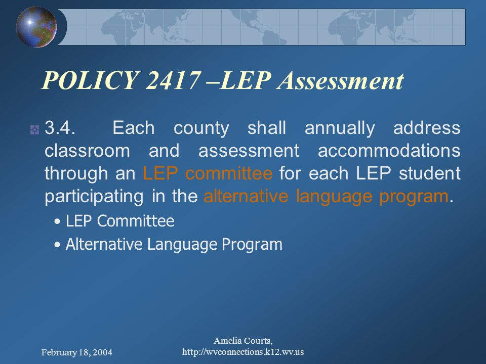 February 18, 2004 Amelia Courts, http://wvconnections.k12.wv.us POLICY 2417 – Defining ELP 2.2.1 no longer meets the definition of LEP 2.2.2 no longer participates in alternative language programs/monitoring; and 2.2.3 scores above level 5 on the WESTELL for 2 consecutive years or tests proficient for 2 consecutive years on the Alt.