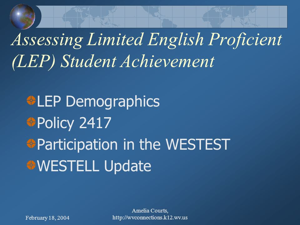 February 18, 2004 Amelia Courts, http://wvconnections.k12.wv.us Assessing Limited English Proficient (LEP) Student Achievement