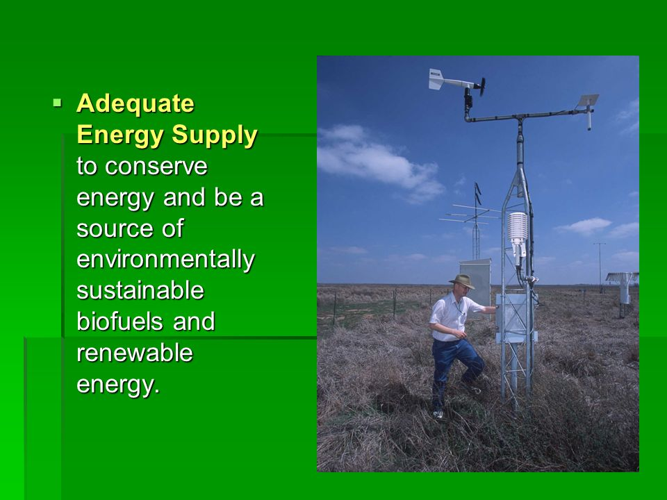 Adequate Energy Supply to conserve energy and be a source of environmentally sustainable biofuels and renewable energy.