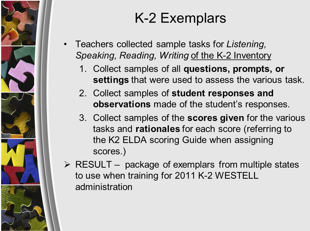 K-2 Exemplars Teachers collected sample tasks for Listening, Speaking, Reading, Writing of the K-2 Inventory 1.Collect samples of all questions, prompts, or settings that were used to assess the various task.