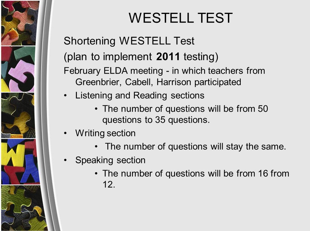 WESTELL TEST Shortening WESTELL Test (plan to implement 2011 testing) February ELDA meeting - in which teachers from Greenbrier, Cabell, Harrison participated Listening and Reading sections The number of questions will be from 50 questions to 35 questions.