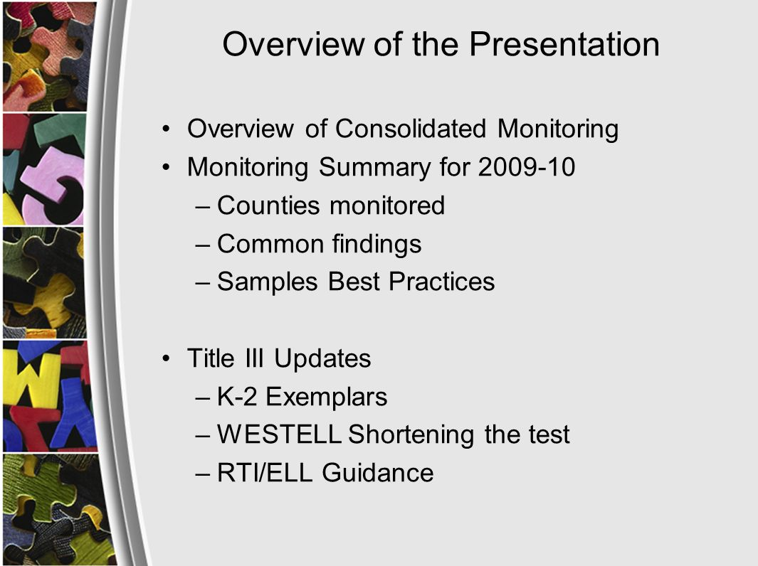 Overview of the Presentation Overview of Consolidated Monitoring Monitoring Summary for 2009-10 –Counties monitored –Common findings –Samples Best Practices Title III Updates –K-2 Exemplars –WESTELL Shortening the test –RTI/ELL Guidance