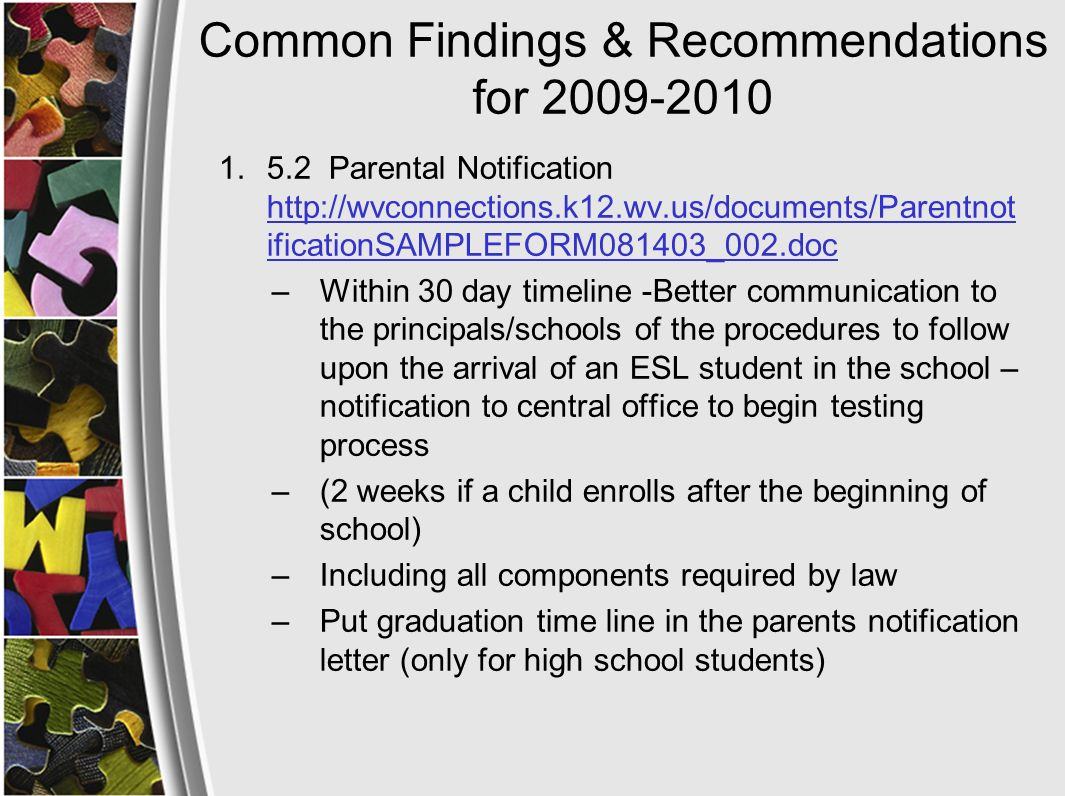 Common Findings & Recommendations for 2009-2010 1.5.2 Parental Notification http://wvconnections.k12.wv.us/documents/Parentnot ificationSAMPLEFORM081403_002.doc http://wvconnections.k12.wv.us/documents/Parentnot ificationSAMPLEFORM081403_002.doc –Within 30 day timeline -Better communication to the principals/schools of the procedures to follow upon the arrival of an ESL student in the school – notification to central office to begin testing process –(2 weeks if a child enrolls after the beginning of school) –Including all components required by law –Put graduation time line in the parents notification letter (only for high school students)