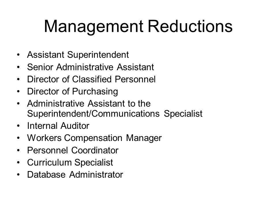 Management Reductions Assistant Superintendent Senior Administrative Assistant Director of Classified Personnel Director of Purchasing Administrative Assistant to the Superintendent/Communications Specialist Internal Auditor Workers Compensation Manager Personnel Coordinator Curriculum Specialist Database Administrator