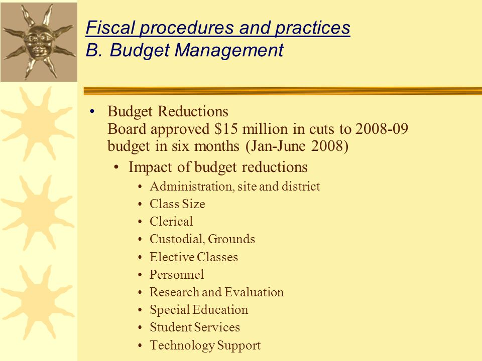 Fiscal procedures and practices B.Budget Management Budget Reductions Board approved $15 million in cuts to 2008-09 budget in six months (Jan-June 2008) Impact of budget reductions Administration, site and district Class Size Clerical Custodial, Grounds Elective Classes Personnel Research and Evaluation Special Education Student Services Technology Support