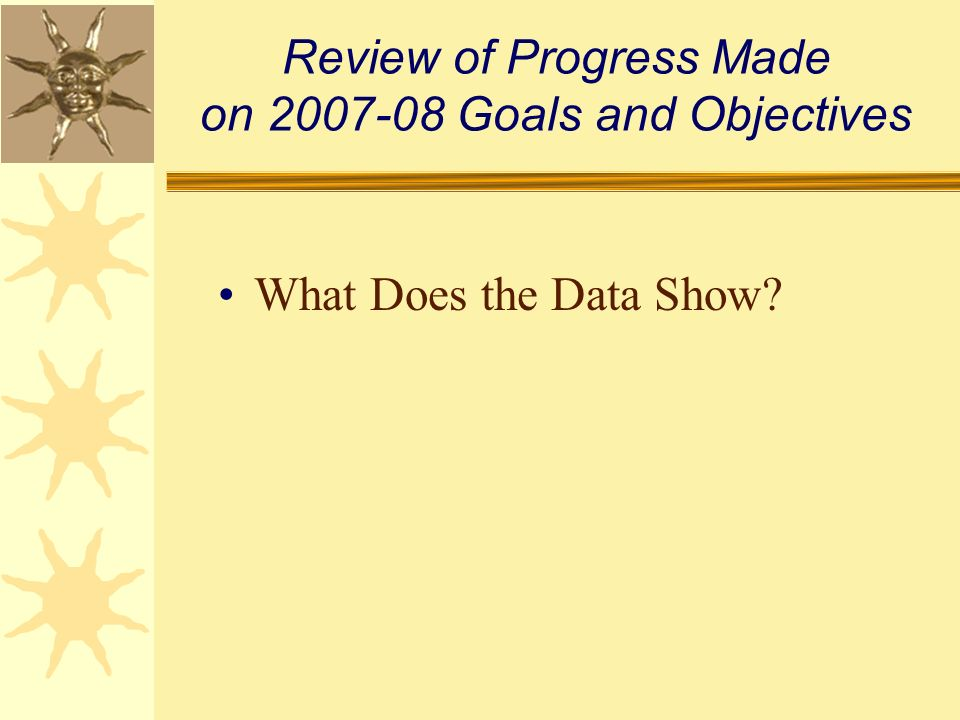 Review of Progress Made on 2007-08 Goals and Objectives What Does the Data Show