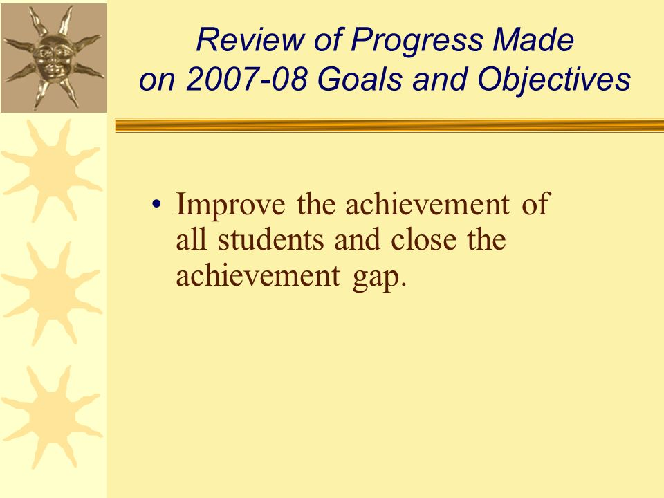 Review of Progress Made on 2007-08 Goals and Objectives Improve the achievement of all students and close the achievement gap.