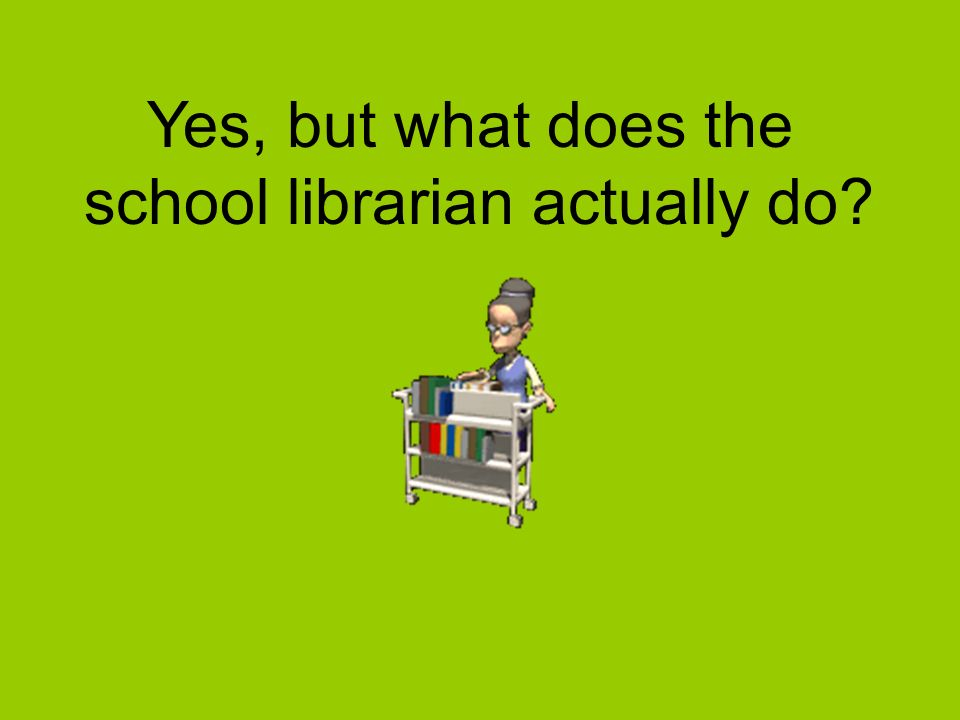 Yes, but what does the school librarian actually do