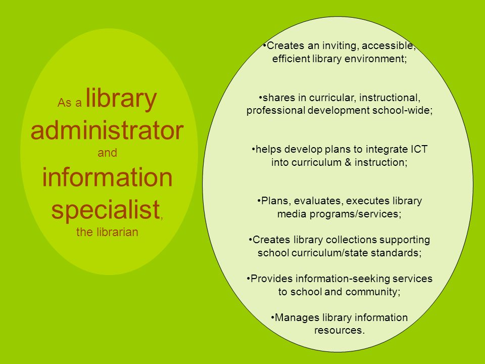 As a library administrator and information specialist, the librarian Creates an inviting, accessible, efficient library environment; shares in curricular, instructional, professional development school-wide; helps develop plans to integrate ICT into curriculum & instruction; Plans, evaluates, executes library media programs/services; Creates library collections supporting school curriculum/state standards; Provides information-seeking services to school and community; Manages library information resources.