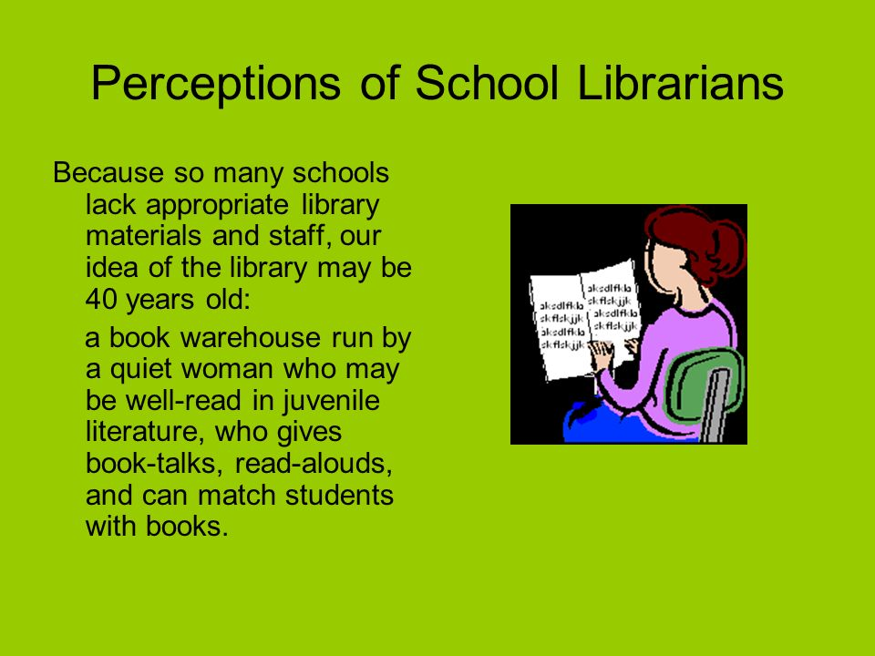 Perceptions of School Librarians Because so many schools lack appropriate library materials and staff, our idea of the library may be 40 years old: a book warehouse run by a quiet woman who may be well-read in juvenile literature, who gives book-talks, read-alouds, and can match students with books.
