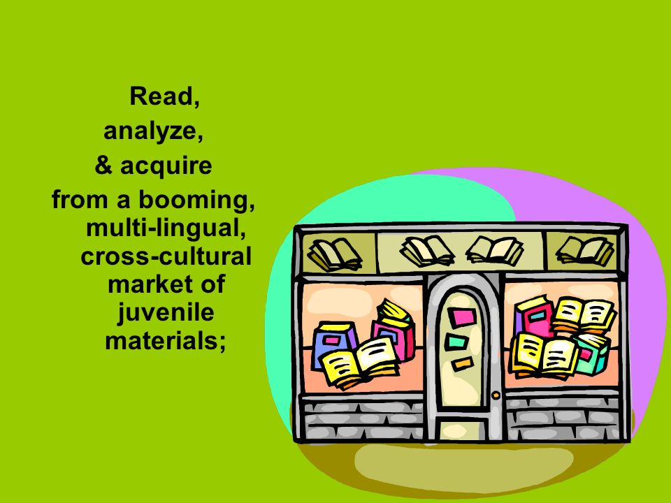 Read, analyze, & acquire from a booming, multi-lingual, cross-cultural market of juvenile materials;