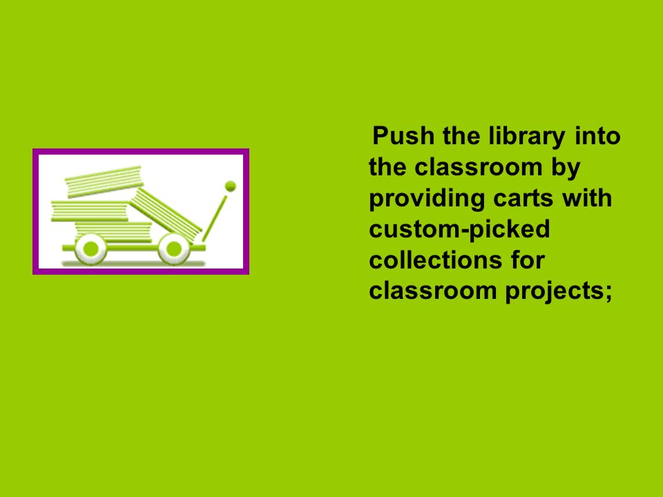 Push the library into the classroom by providing carts with custom-picked collections for classroom projects;