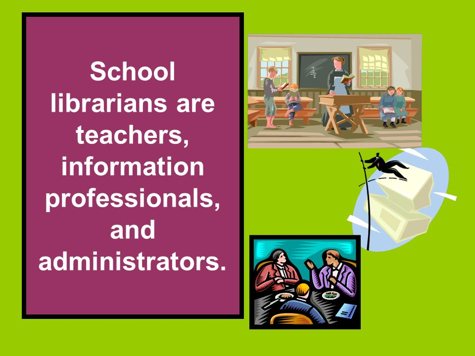 School librarians are teachers, information professionals, and administrators.