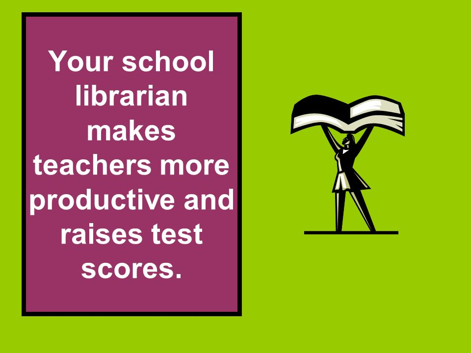 Your school librarian makes teachers more productive and raises test scores.