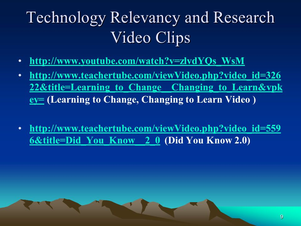 9 Technology Relevancy and Research Video Clips   v=zlvdYQs_WsM   video_id=326 22&title=Learning_to_Change__Changing_to_Learn&vpk ey= (Learning to Change, Changing to Learn Video )  video_id=326 22&title=Learning_to_Change__Changing_to_Learn&vpk ey=   video_id=559 6&title=Did_You_Know__2_0 (Did You Know 2.0)  video_id=559 6&title=Did_You_Know__2_0