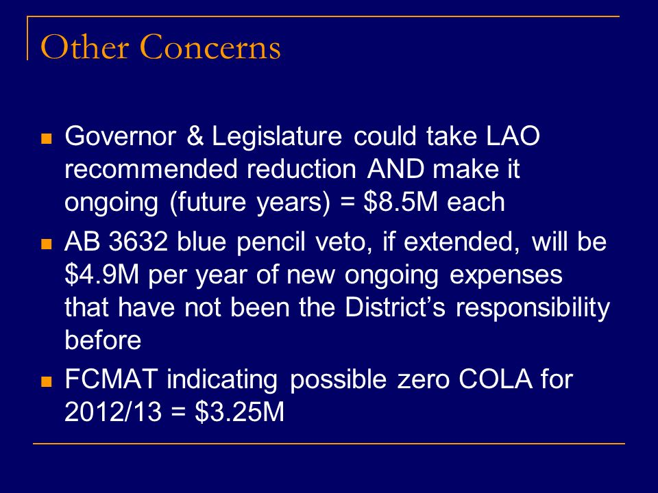 Other Concerns Governor & Legislature could take LAO recommended reduction AND make it ongoing (future years) = $8.5M each AB 3632 blue pencil veto, if extended, will be $4.9M per year of new ongoing expenses that have not been the Districts responsibility before FCMAT indicating possible zero COLA for 2012/13 = $3.25M