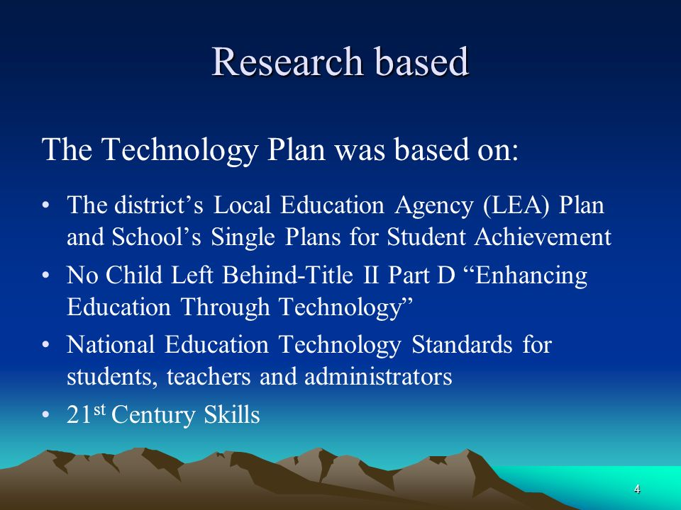 4 Research based The Technology Plan was based on: The districts Local Education Agency (LEA) Plan and Schools Single Plans for Student Achievement No Child Left Behind-Title II Part D Enhancing Education Through Technology National Education Technology Standards for students, teachers and administrators 21 st Century Skills