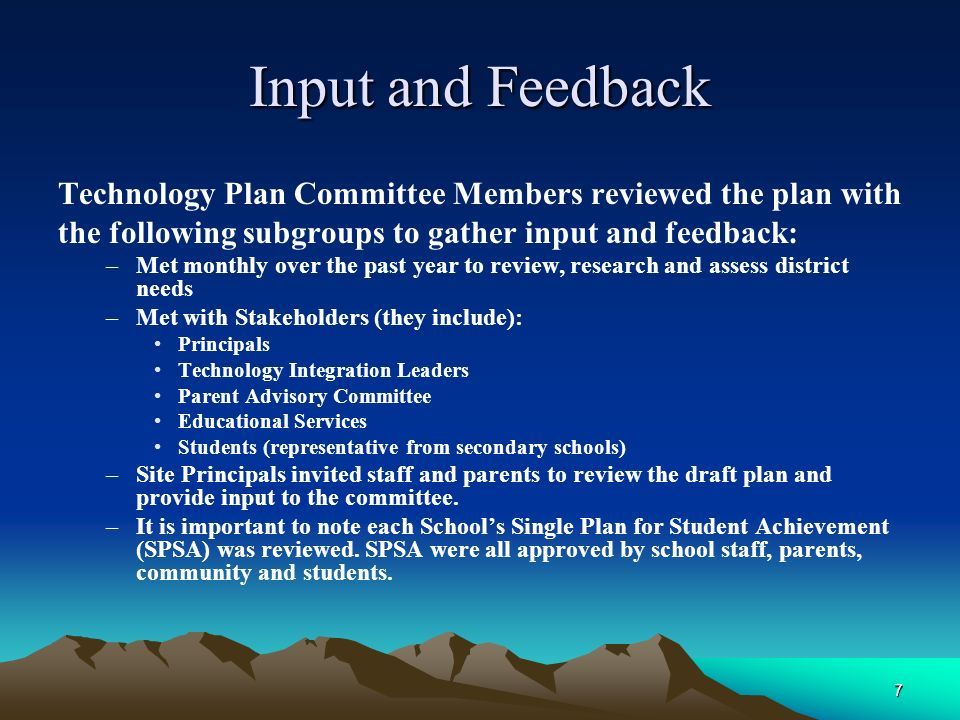 7 Input and Feedback Technology Plan Committee Members reviewed the plan with the following subgroups to gather input and feedback: –Met monthly over the past year to review, research and assess district needs –Met with Stakeholders (they include): Principals Technology Integration Leaders Parent Advisory Committee Educational Services Students (representative from secondary schools) –Site Principals invited staff and parents to review the draft plan and provide input to the committee.