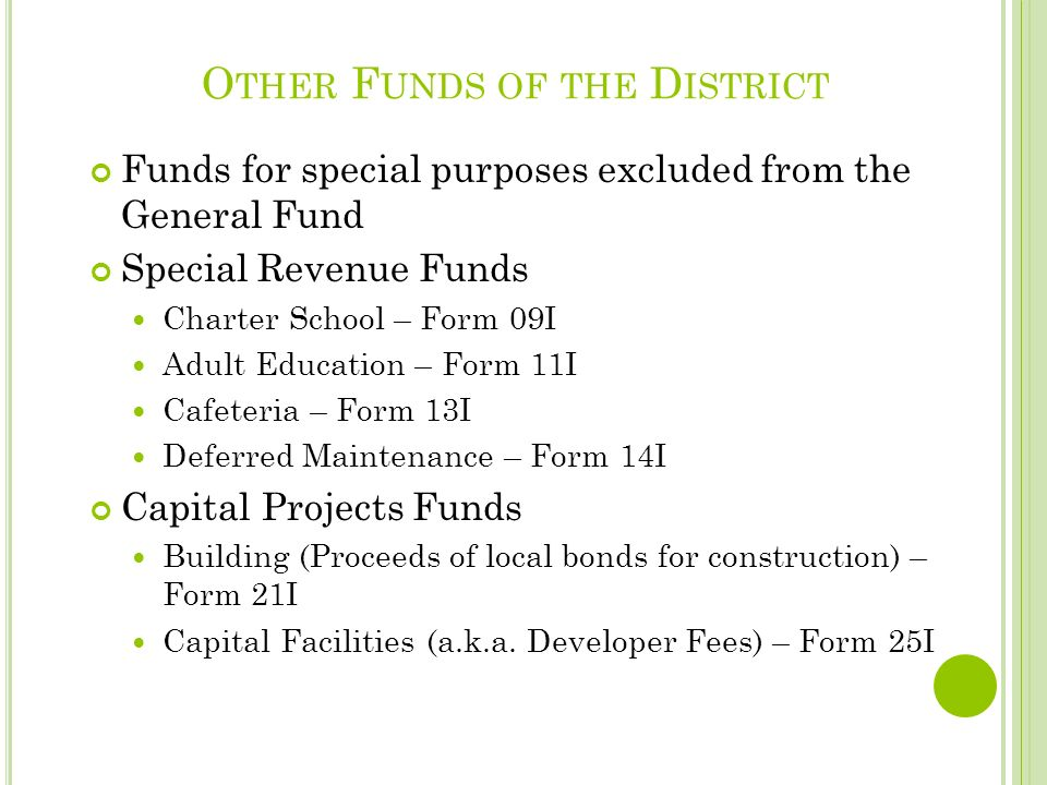 O THER F UNDS OF THE D ISTRICT Funds for special purposes excluded from the General Fund Special Revenue Funds Charter School – Form 09I Adult Education – Form 11I Cafeteria – Form 13I Deferred Maintenance – Form 14I Capital Projects Funds Building (Proceeds of local bonds for construction) – Form 21I Capital Facilities (a.k.a.
