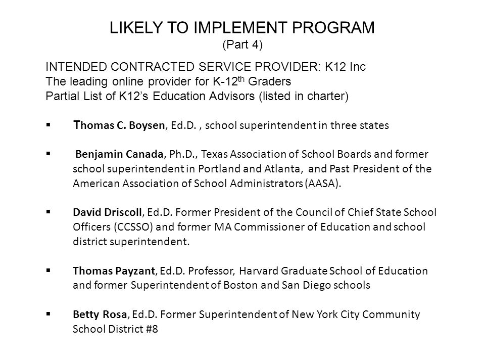 LIKELY TO IMPLEMENT PROGRAM (Part 4) INTENDED CONTRACTED SERVICE PROVIDER: K12 Inc The leading online provider for K-12 th Graders Partial List of K12s Education Advisors (listed in charter) T homas C.