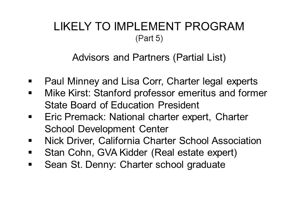 LIKELY TO IMPLEMENT PROGRAM (Part 5) Advisors and Partners (Partial List) Paul Minney and Lisa Corr, Charter legal experts Mike Kirst: Stanford professor emeritus and former State Board of Education President Eric Premack: National charter expert, Charter School Development Center Nick Driver, California Charter School Association Stan Cohn, GVA Kidder (Real estate expert) Sean St.