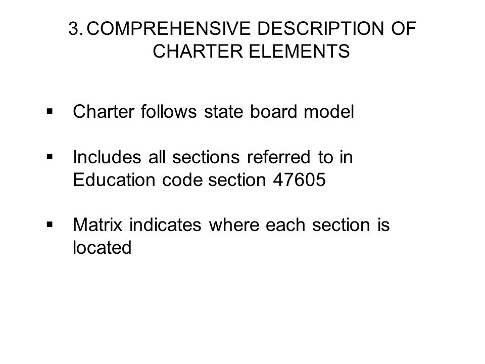 3.COMPREHENSIVE DESCRIPTION OF CHARTER ELEMENTS Charter follows state board model Includes all sections referred to in Education code section 47605 Matrix indicates where each section is located