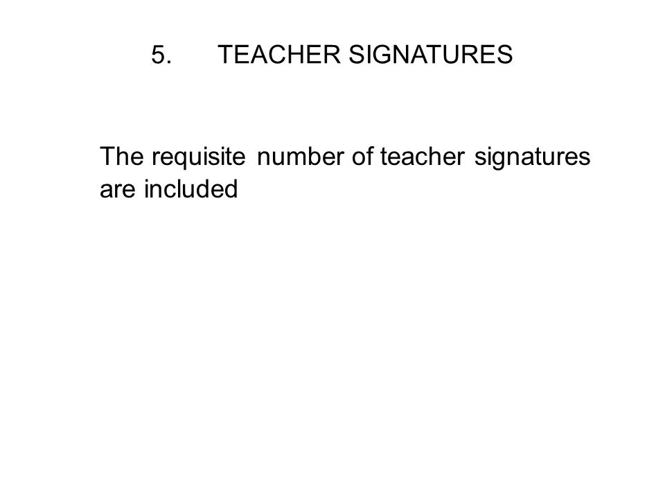 5. TEACHER SIGNATURES The requisite number of teacher signatures are included