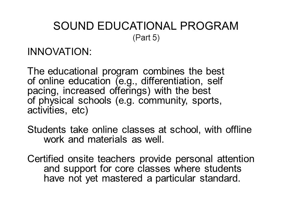 SOUND EDUCATIONAL PROGRAM (Part 5) INNOVATION: The educational program combines the best of online education (e.g., differentiation, self pacing, increased offerings) with the best of physical schools (e.g.