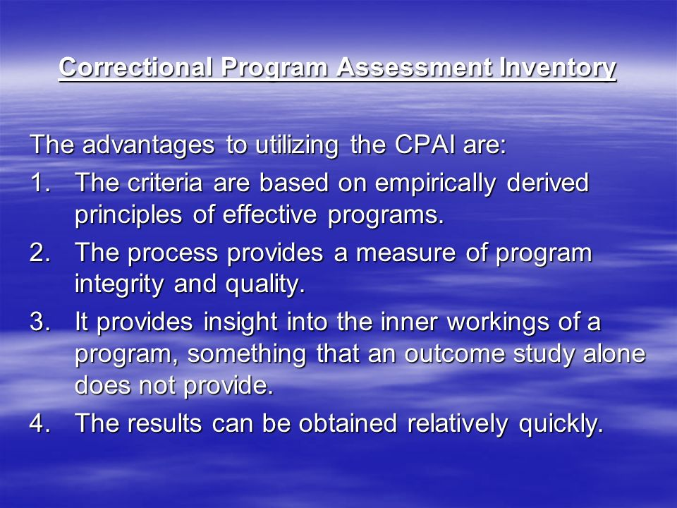 Correctional Program Assessment Inventory The advantages to utilizing the CPAI are: 1.The criteria are based on empirically derived principles of effective programs.