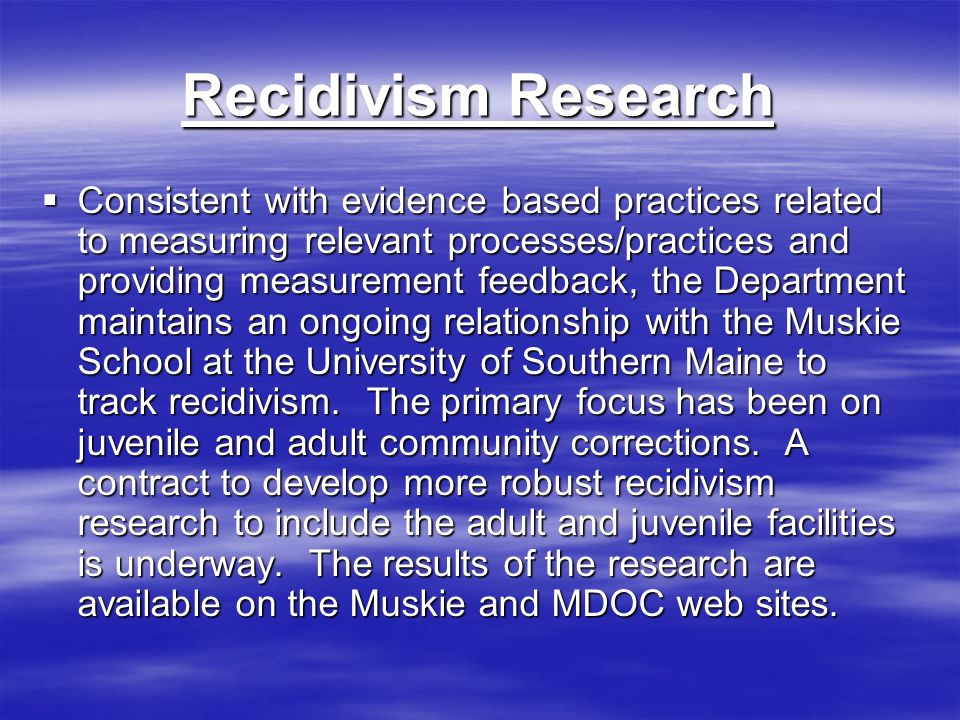 Recidivism Research Consistent with evidence based practices related to measuring relevant processes/practices and providing measurement feedback, the Department maintains an ongoing relationship with the Muskie School at the University of Southern Maine to track recidivism.