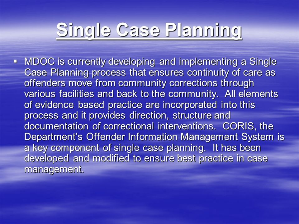 Single Case Planning MDOC is currently developing and implementing a Single Case Planning process that ensures continuity of care as offenders move from community corrections through various facilities and back to the community.