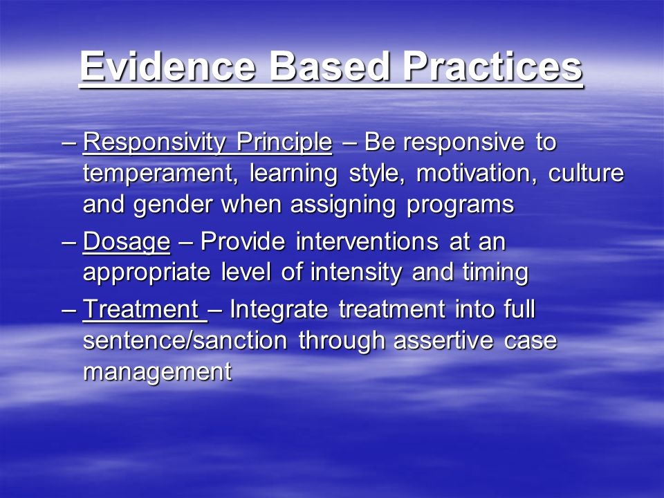 Evidence Based Practices –Responsivity Principle – Be responsive to temperament, learning style, motivation, culture and gender when assigning programs –Dosage – Provide interventions at an appropriate level of intensity and timing –Treatment – Integrate treatment into full sentence/sanction through assertive case management