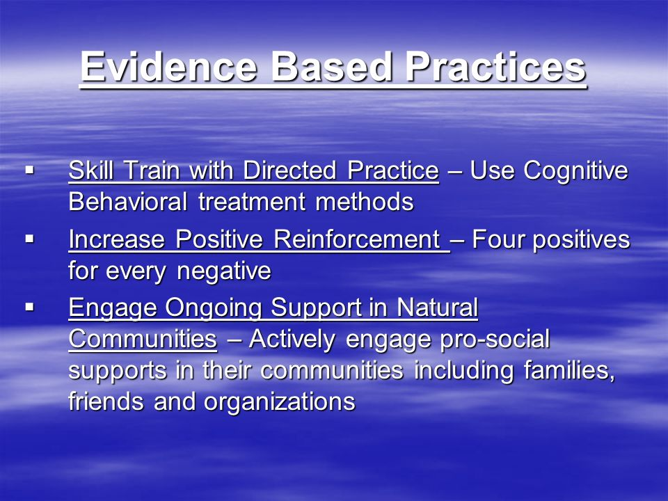 Evidence Based Practices Skill Train with Directed Practice – Use Cognitive Behavioral treatment methods Skill Train with Directed Practice – Use Cognitive Behavioral treatment methods Increase Positive Reinforcement – Four positives for every negative Increase Positive Reinforcement – Four positives for every negative Engage Ongoing Support in Natural Communities – Actively engage pro-social supports in their communities including families, friends and organizations Engage Ongoing Support in Natural Communities – Actively engage pro-social supports in their communities including families, friends and organizations