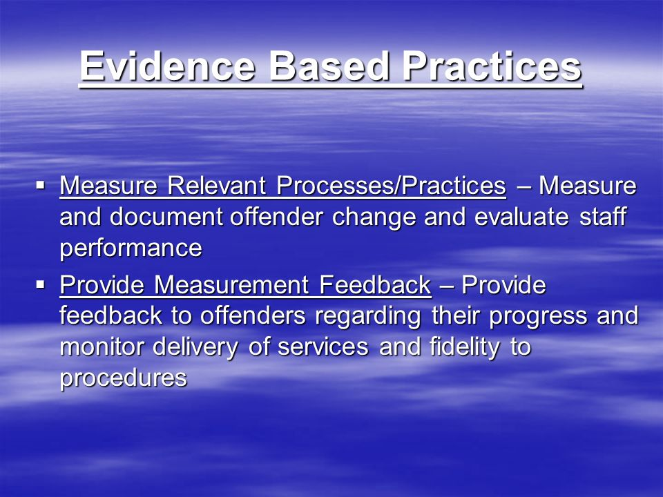 Evidence Based Practices Measure Relevant Processes/Practices – Measure and document offender change and evaluate staff performance Measure Relevant Processes/Practices – Measure and document offender change and evaluate staff performance Provide Measurement Feedback – Provide feedback to offenders regarding their progress and monitor delivery of services and fidelity to procedures Provide Measurement Feedback – Provide feedback to offenders regarding their progress and monitor delivery of services and fidelity to procedures