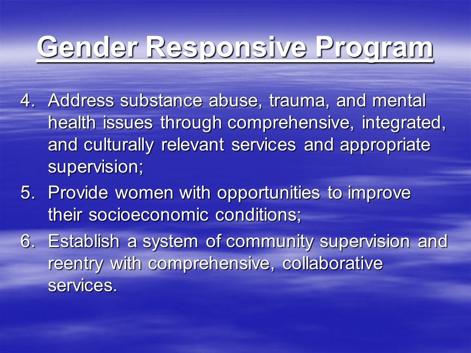 Gender Responsive Program 4.Address substance abuse, trauma, and mental health issues through comprehensive, integrated, and culturally relevant services and appropriate supervision; 5.Provide women with opportunities to improve their socioeconomic conditions; 6.Establish a system of community supervision and reentry with comprehensive, collaborative services.