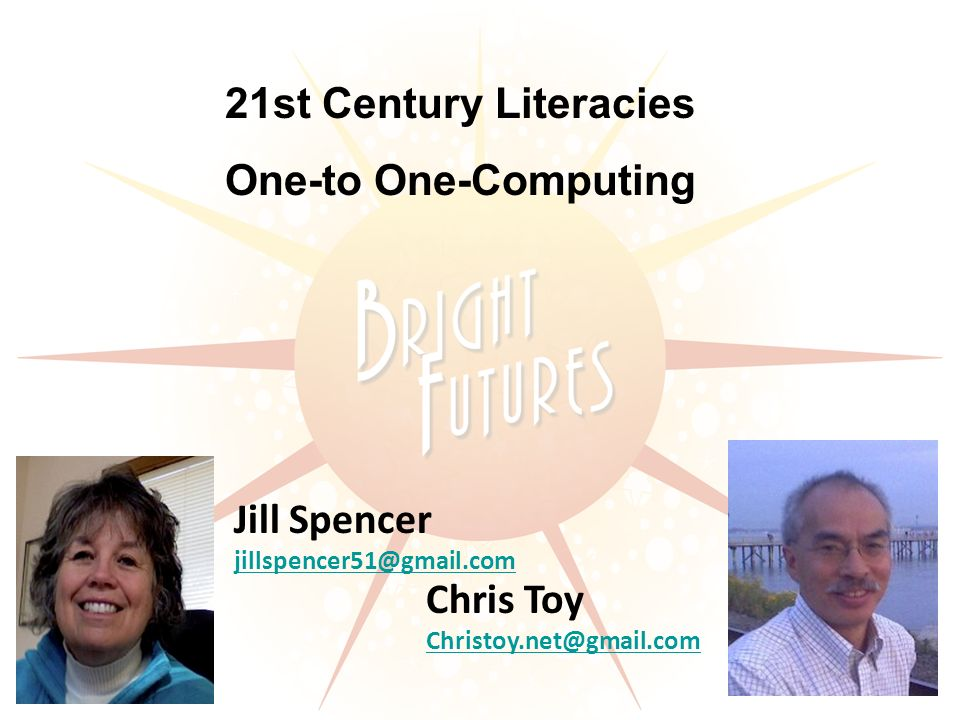Jill Spencer jillspencer51@gmail.com Chris Toy Christoy.net@gmail.com 21st Century Literacies One-to One-Computing