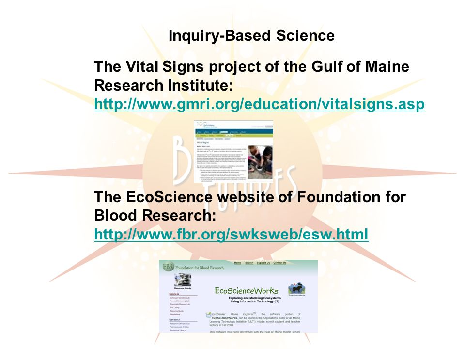 Inquiry-Based Science The Vital Signs project of the Gulf of Maine Research Institute: http://www.gmri.org/education/vitalsigns.asp The EcoScience website of Foundation for Blood Research: http://www.fbr.org/swksweb/esw.html