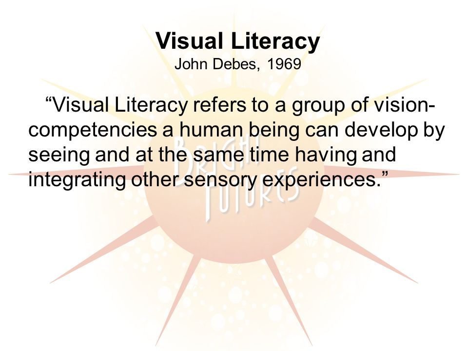 Visual Literacy John Debes, 1969 Visual Literacy refers to a group of vision- competencies a human being can develop by seeing and at the same time having and integrating other sensory experiences.